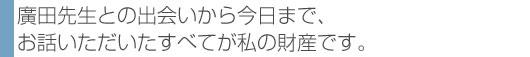 廣田先生との出会いから今日まで、お話いただいたすべてが私の財産です。