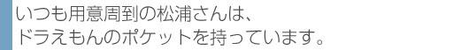 いつも用意周到の松浦さんは、ドラえもんのポケットを持っています。