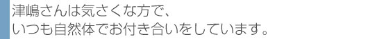 津嶋さんは気さくな方で、いつも自然体でお付き合いをしています。