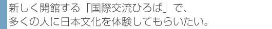 新しく開館する「国際交流ひろば」で、多くの人に日本文化を体験してもらいたい。
