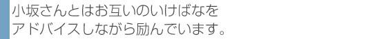 小坂さんとはお互いのいけばなをアドバイスしながら励んでいます。