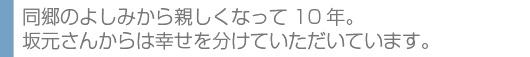 同郷のよしみから親しくなって10年。坂元さんからは幸せを分けていただいています。
