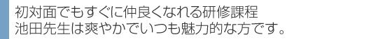 初対面でもすぐに仲良くなれる研修 池田先生は爽やかでいつも魅力的な方です。