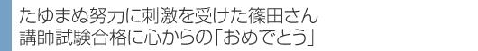 たゆまぬ努力に刺激を受けた篠田さん 講師試験合格に心からの「おめでとう」