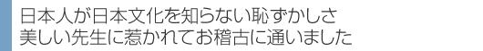 日本人が日本文化を知らない恥ずかしさ 美しい先生に惹かれてお稽古に通いました 。