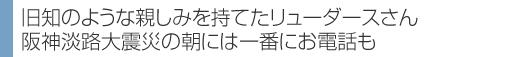 旧知のような親しみを持てたリューダースさん 阪神淡路大震災の朝には一番にお電話も