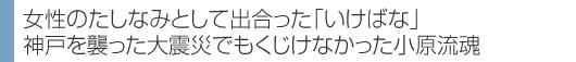 女性のたしなみとして出合った「いけばな」 神戸を襲った大震災でもくじけなかった小原流魂