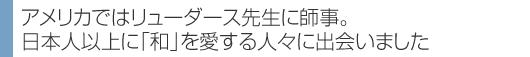 アメリカではリューダース先生に師事。 日本人以上に「和」を愛する人々に出会いました
