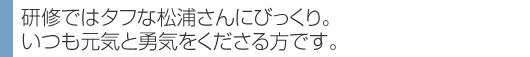 研修ではタフな松浦さんにびっくり。 いつも元気と勇気をくださる方です。