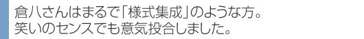 倉八さんはまるで「様式集成」のような方。 笑いのセンスでも意気投合しました。
