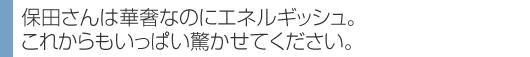 保田さんは華奢なのにエネルギッシュ。 これからもいっぱい驚かせてください。