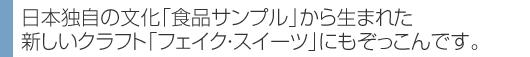 日本独自の文化「食品サンプル」から生まれた 新しいクラフト「フェイク・スイーツ」にもぞっこんです。