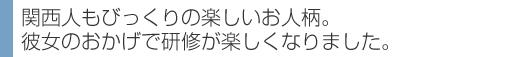 関西人もびっくりの楽しいお人柄。彼女のおかげで研修が楽しくなりました。